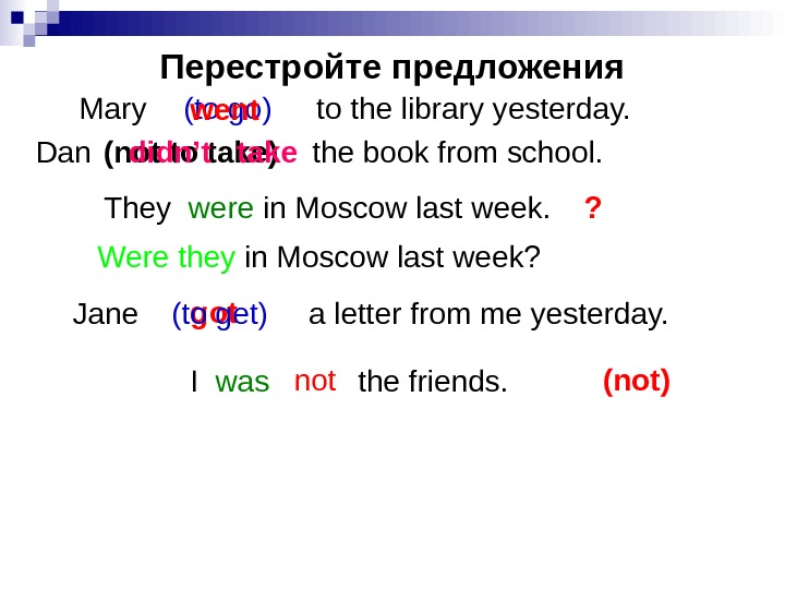 Перестройте предложения Mary    to the library yesterday. (not to take)Dan