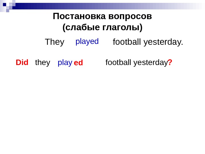 Постановка вопросов (слабые глаголы) They    football yesterday. played Did they