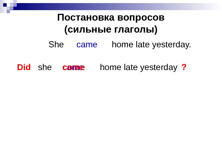 Постановка вопросов (сильные глаголы) She    home late yesterday. came Did she