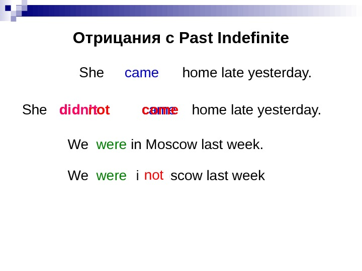 Отрицания с Past Indefinite She    home late yesterday. came did not.