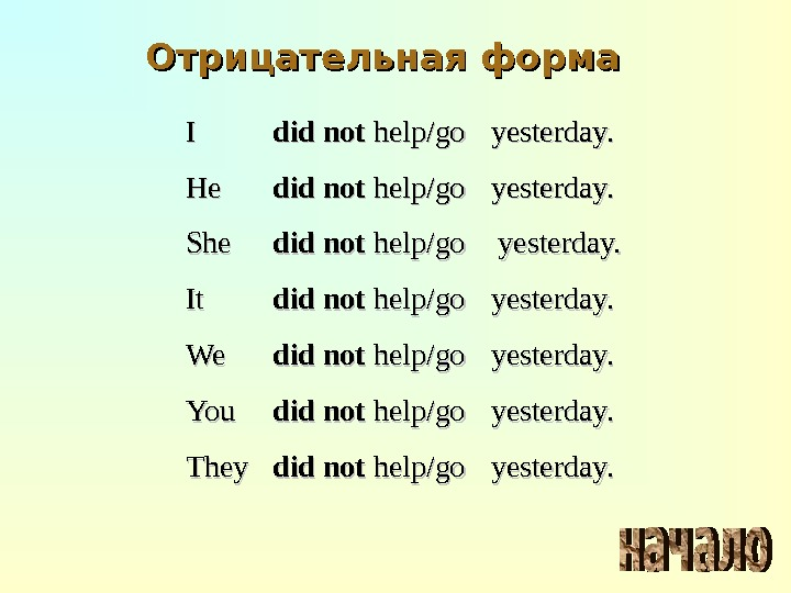 Отрицательная форма II did not help/go yesterday. He. He did not help/go yesterday. She