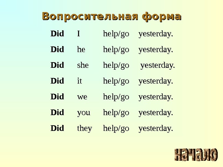 Вопросительная форма Did II help/go yesterday. Did hehe help/go yesterday. Did sheshe help/go