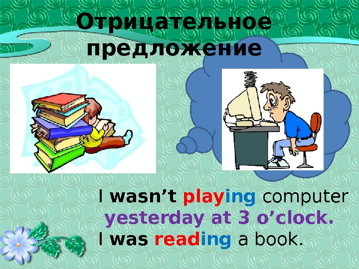 Отрицательное предложение I wasn't  play ing  computer  yesterday at 3 o'clock. I was