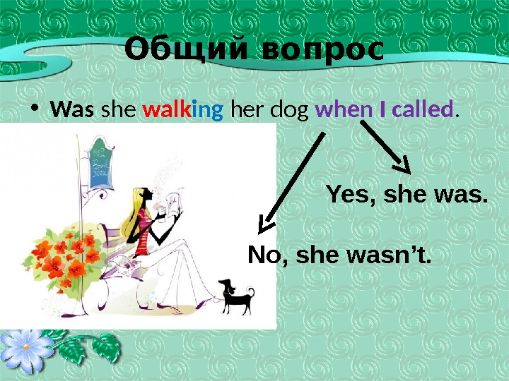 Общий вопрос • Was she walk ing her dog when I called.   Yes, she