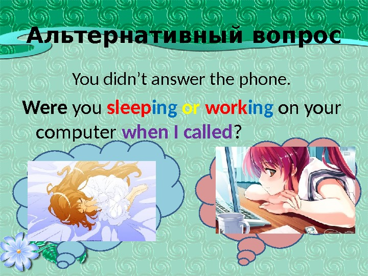 Альтернативный вопрос   You didn't answer the phone.  Were you sleep ing  or