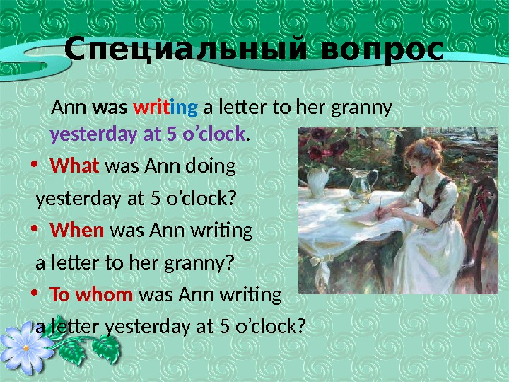 Специальный вопрос Ann was  writ ing a letter to her granny yesterday at 5 o'clock.