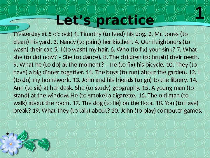 Let's practice   (Yesterday at 5 o'clock) 1. Timothy (to feed) his dog. 2. Mr.