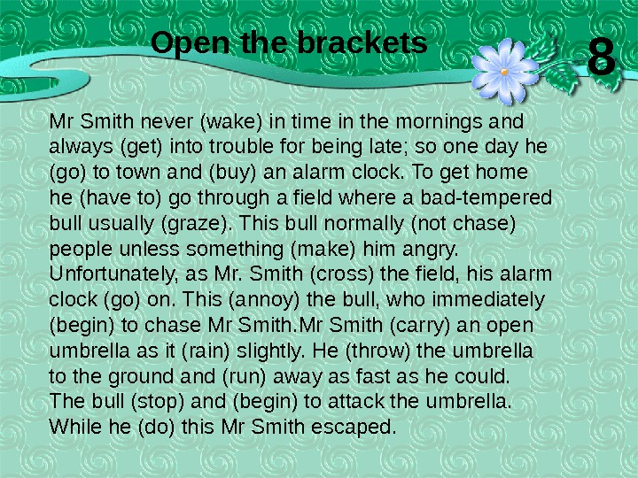 Mr Smith never (wake) in time in the mornings and always (get) into trouble for being