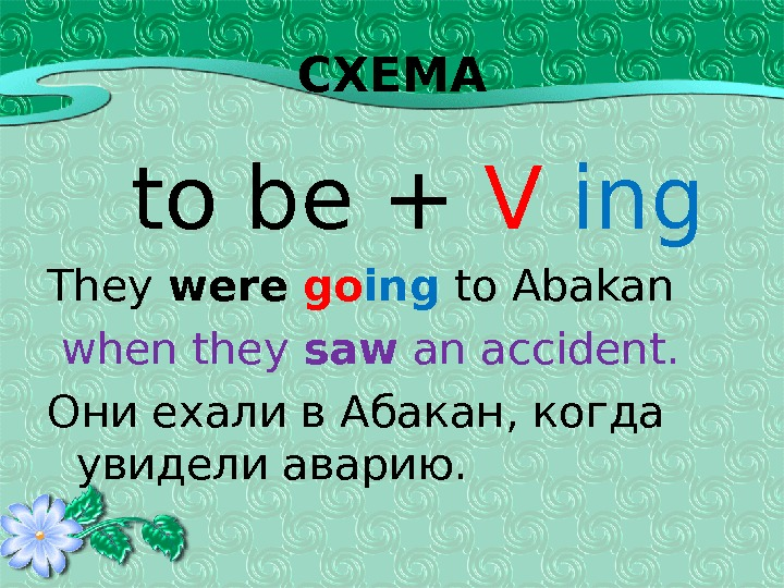 СХЕМА to be + V  ing They were  go ing to Abakan  when