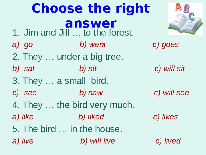 Choose the right answer 1. Jim and Jill … to the forest. a) go