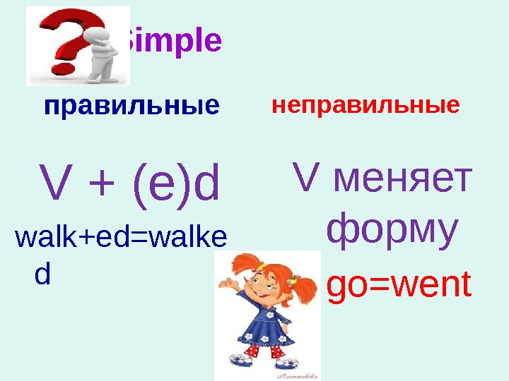 Past Simple правильные неправильные V меняет форму go=went. V + (e)d walk+ed=walke d