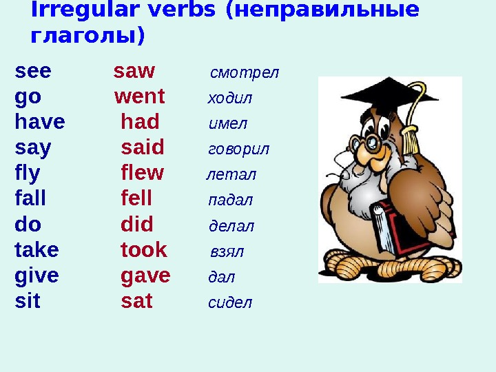 Irregular verbs (неправильные глаголы) see go  have say fly fall do take give sit