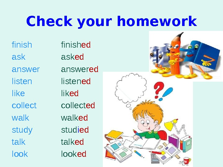 Check your homework finish ask answer listen like collect walk study talk look finish ed ask