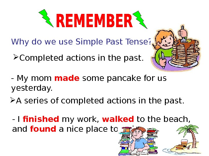 Why do we use Simple Past Tense?  A series of completed actions in the past.