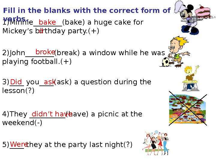 1)Minnie____(bake) a huge cake for Mickey's birthday party. (+) 2)John____(break) a window while he was playing