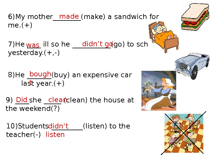 6)My mother____(make) a sandwich for me. (+) 7)He ____ ill so he ______(go) to school yesterday.