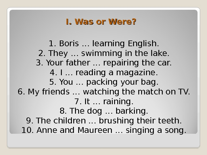 1. Boris … learning English. 2. They … swimming in the lake. 3. Your father…repairing the