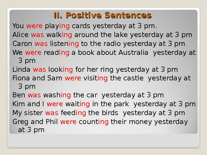II. Positive Sentences You were play ing cards yesterday at 3 pm. Alice was walk ing