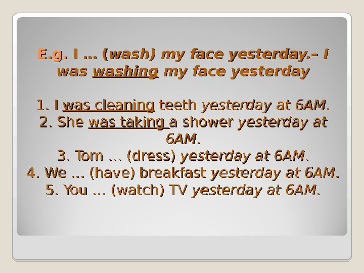 E. g.  II … ( wash )) my face  yesterday. – I was washing