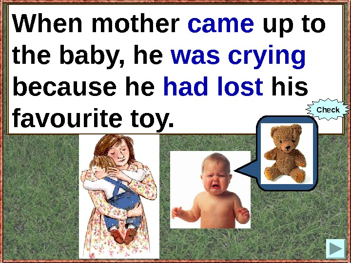 When mother (to come up) to the baby, he (to cry) because he (to lose)