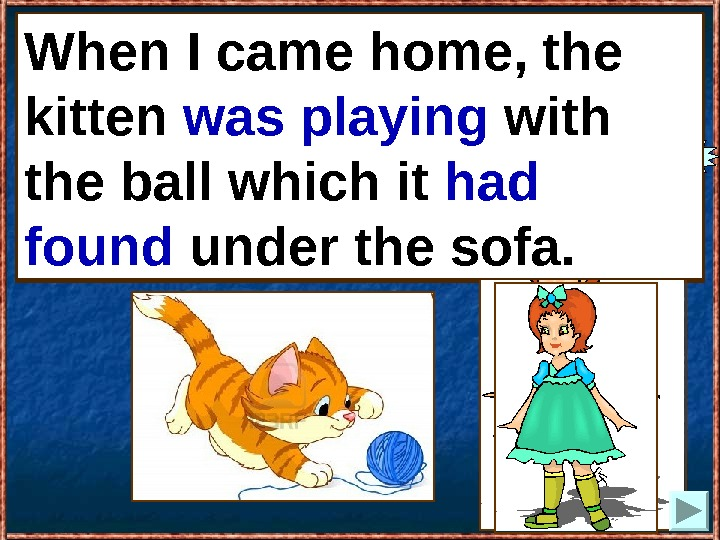 When I came home, the kitten (to play) with the ball which it (to find)