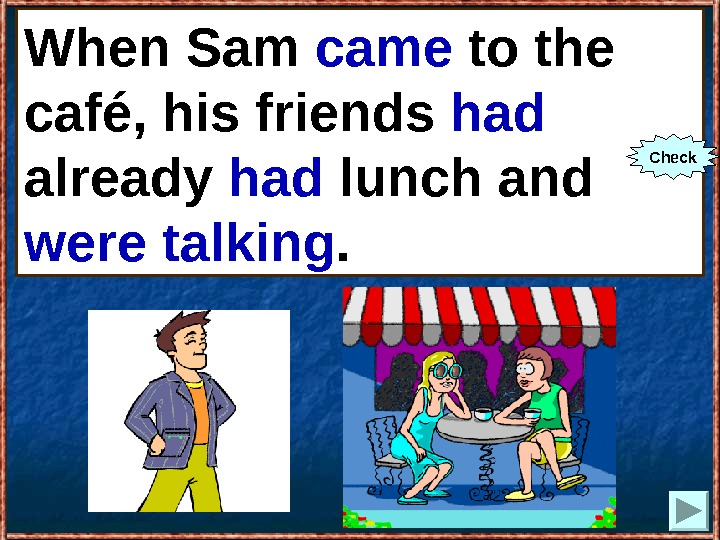 When Sam (to come) to the café, his friends already (to have) lunch and (to