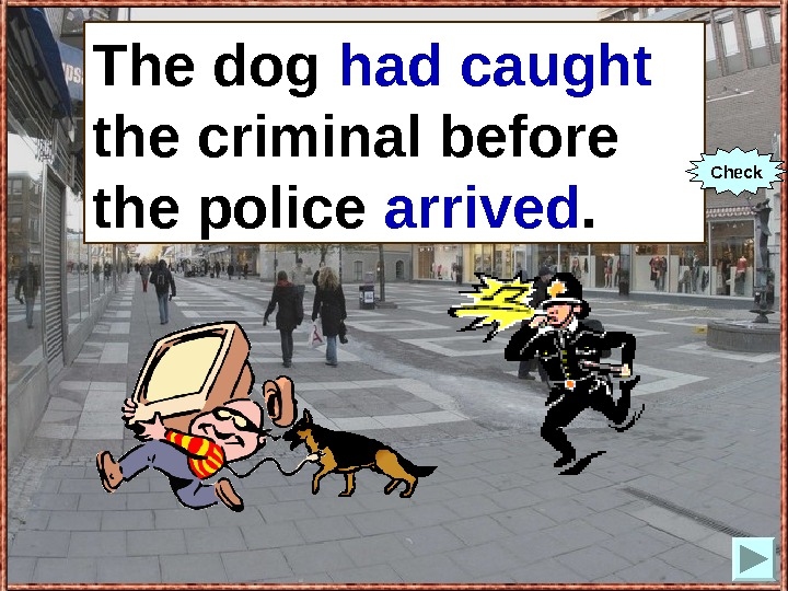 The dog (to catch) the criminal before the police (to arrive). The dog had caught