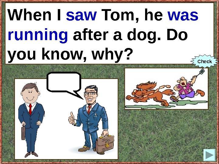When I (to see) Tom, he (to run) after a dog. Do you know,