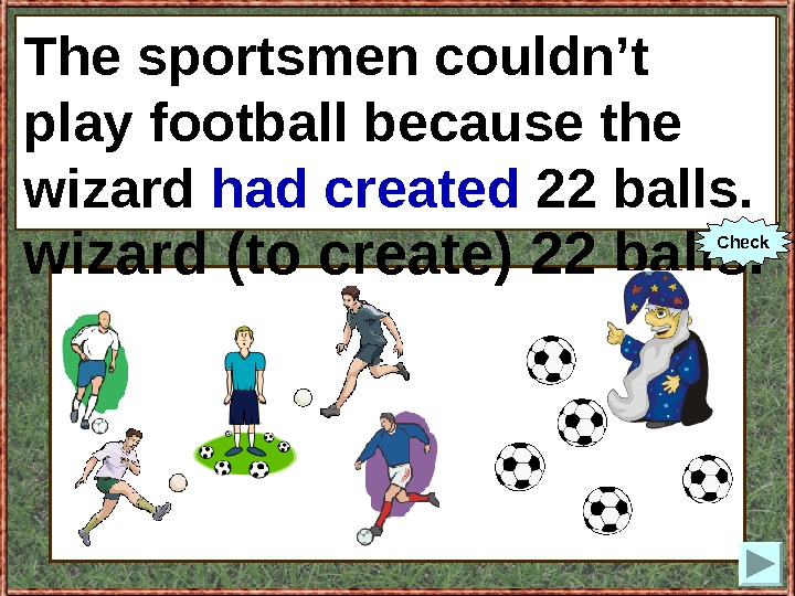 The sportsmen couldn't play football because the wizard (to create) 22 balls. The sportsmen