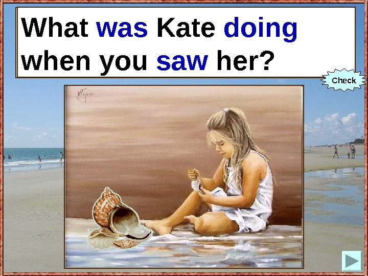 What Kate (to do) when you (to see) her? What was Kate doing