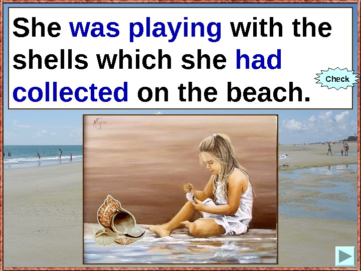 She (to play) with the shells which she (to collect) on the beach. She