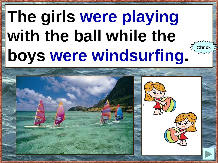 The girls (to play) with the ball while the boys (to windsurf). The girls