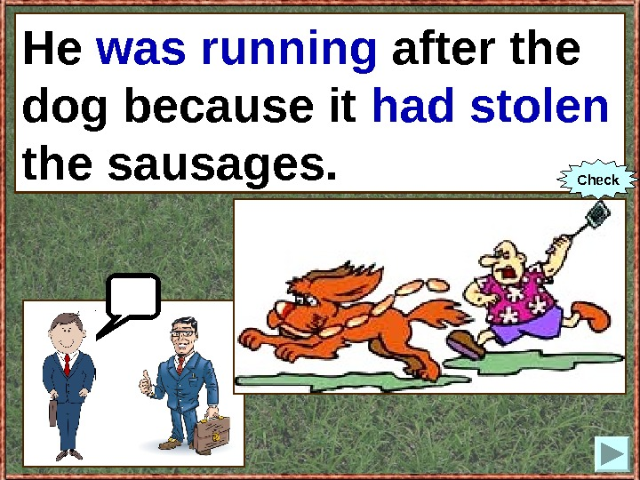 He (to run) after the dog because it (to steal) the sausages. He was