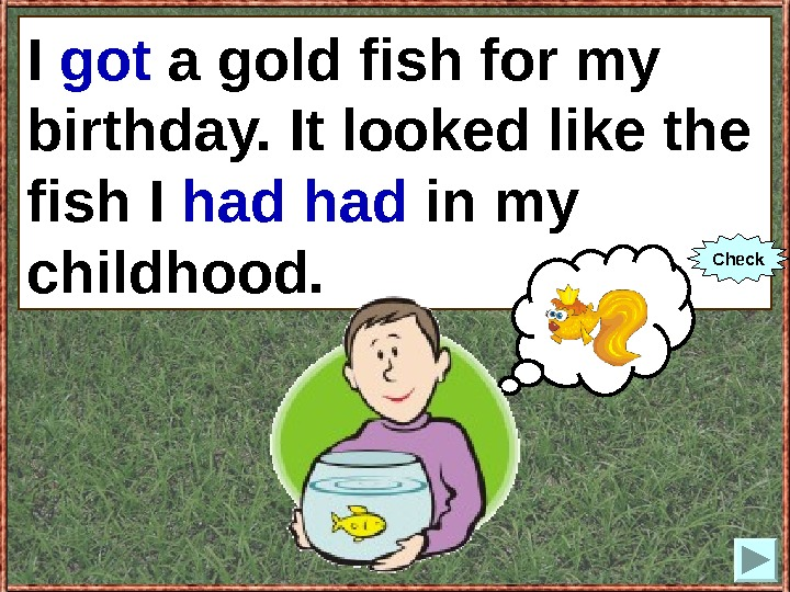 I (to get) a gold fish for my birthday. It looked like the fish