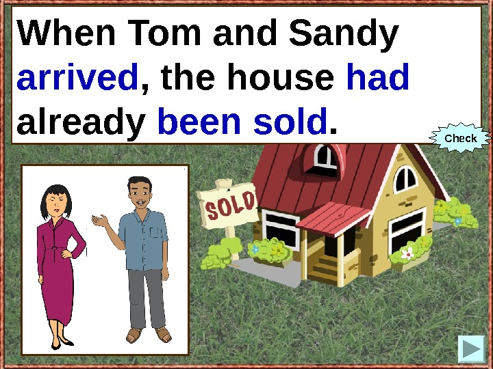 When Tom and Sandy (to arrive), the house already (to sell). When Tom and