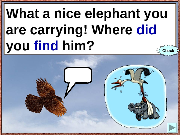 What a nice elephant you are carrying! Where you (to find) him? What a