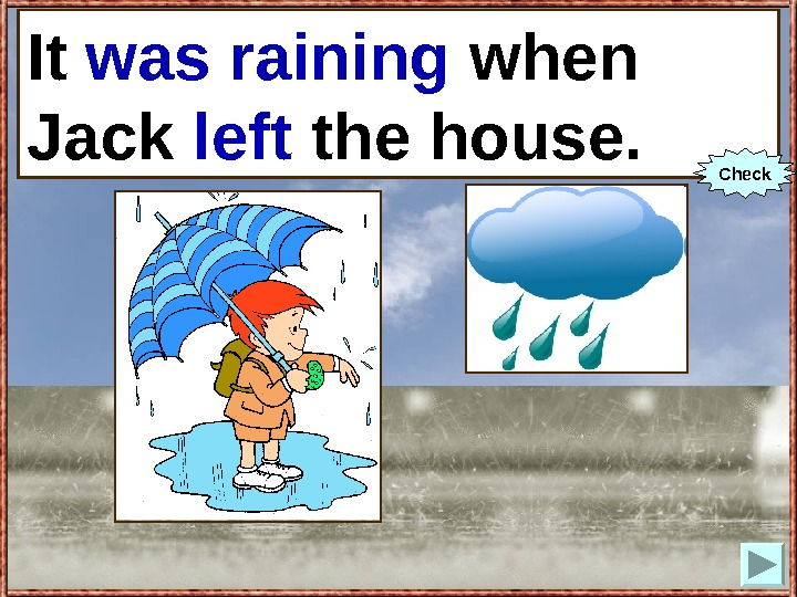 It (to rain) when Jack (to leave) the house. It was raining when Jack