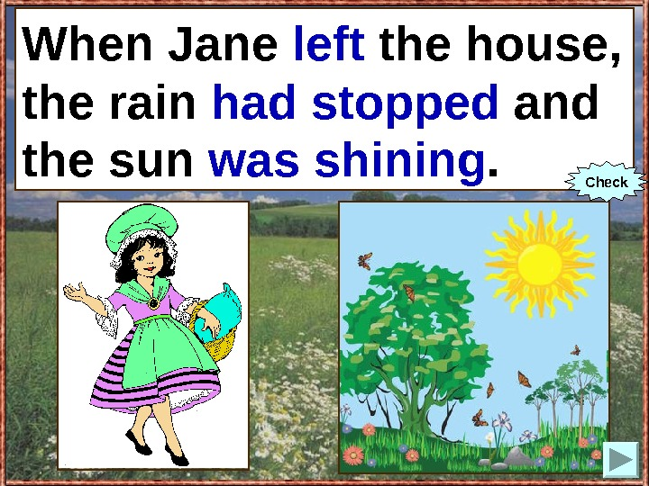 When Jane (to leave) the house, the rain (to stop) and the sun (to