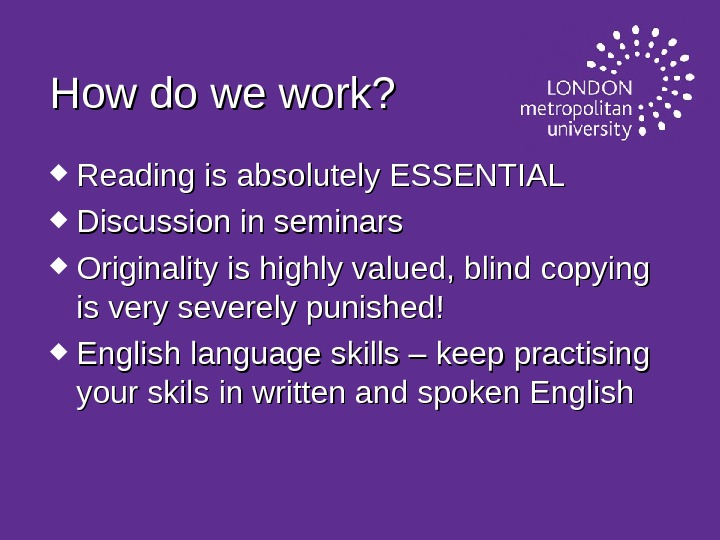 How do we work?  Reading is absolutely ESSENTIAL Discussion in seminars Originality is highly valued,