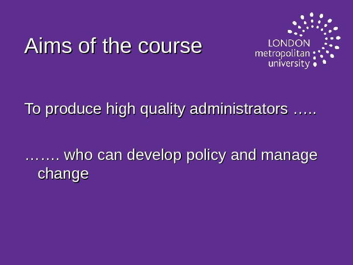 Aims of the course To produce high quality administrators …. . …………. who can develop policy