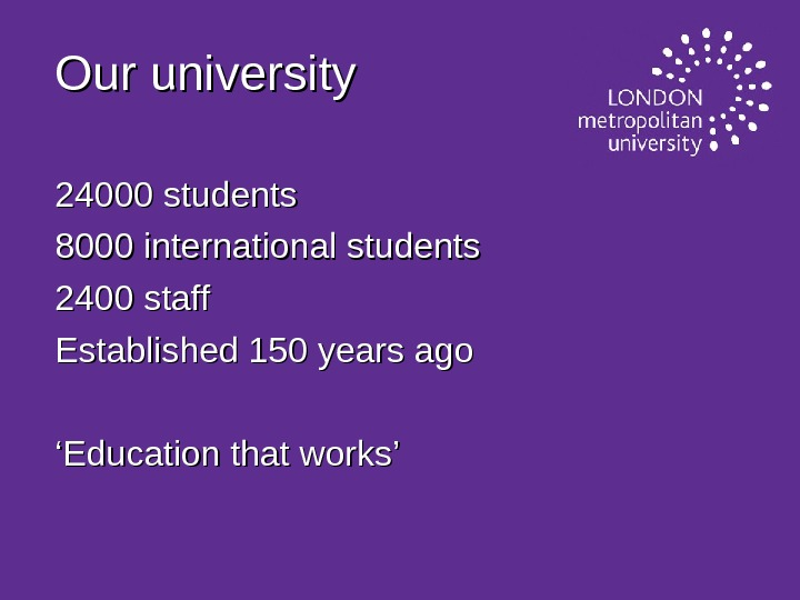 Our university 24000 students 8000 international students 2400 staff Established 150 years ago '' Education that
