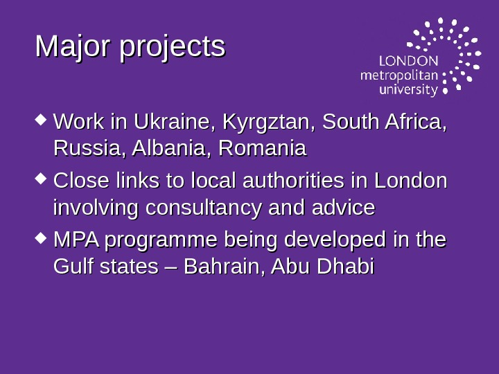 Major projects  Work in Ukraine, Kyrgztan, South Africa,  Russia, Albania, Romania Close links to