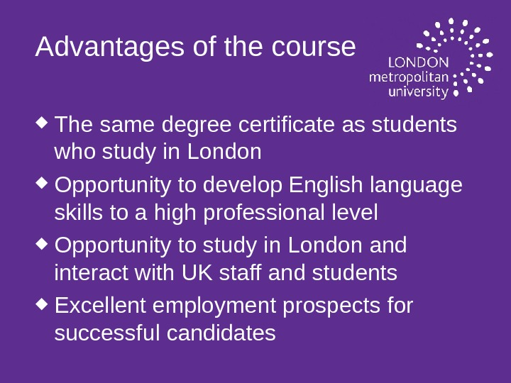 Advantages of the course The same degree certificate as students who study in London Opportunity to