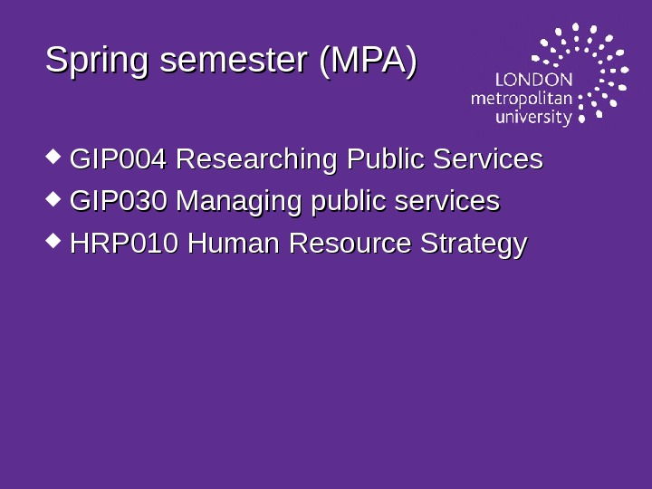 Spring semester (MPA) GIP 004 Researching Public Services GIP 030 Managing public services HRP 010 Human