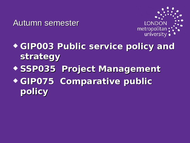 Autumn semester GIP 003 Public service policy and strategy SSP 035 Project Management GIP 075 Comparative