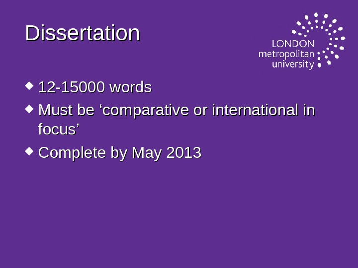 Dissertation  12 -15000 words Must be 'comparative or international in focus' Complete by May 2013
