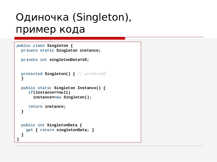 Одиночка ( Singleton ), пример кода public class Singleton  {  private static