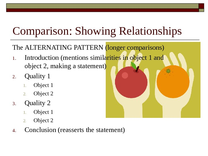 Comparison: Showing Relationships The ALTERNATING PATTERN (longer comparisons) 1. Introduction (mentions similarities in object