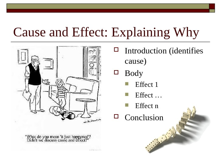 Cause and Effect: Explaining Why Introduction (identifies cause) Body Effect 1 Effect … Effect