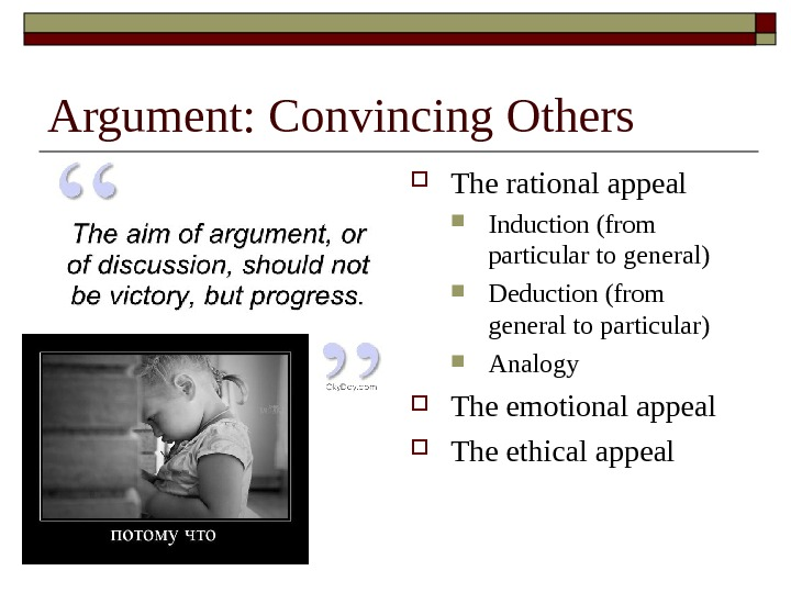 Argument: Convincing Others The rational appeal Induction (from particular to general) Deduction (from general